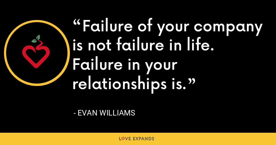 Failure of your company is not failure in life. Failure in your relationships is. - Evan Williams