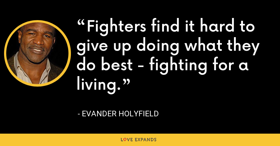 Fighters find it hard to give up doing what they do best - fighting for a living. - Evander Holyfield