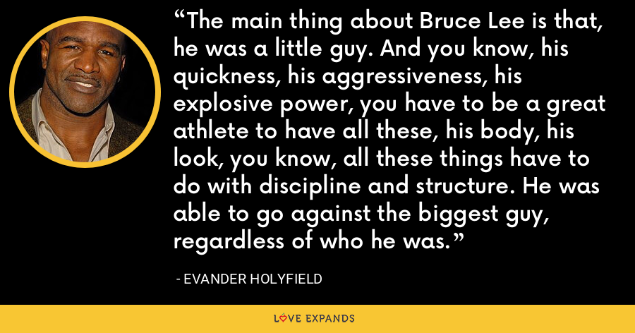 The main thing about Bruce Lee is that, he was a little guy. And you know, his quickness, his aggressiveness, his explosive power, you have to be a great athlete to have all these, his body, his look, you know, all these things have to do with discipline and structure. He was able to go against the biggest guy, regardless of who he was. - Evander Holyfield