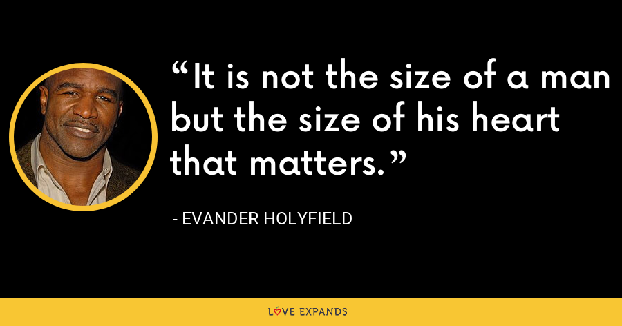 It is not the size of a man but the size of his heart that matters. - Evander Holyfield