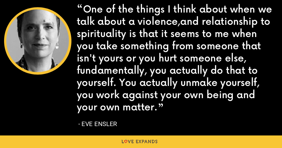 One of the things I think about when we talk about a violence,and relationship to spirituality is that it seems to me when you take something from someone that isn't yours or you hurt someone else, fundamentally, you actually do that to yourself. You actually unmake yourself, you work against your own being and your own matter. - Eve Ensler