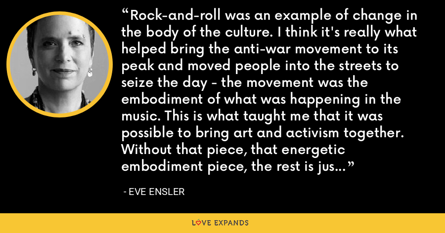 Rock-and-roll was an example of change in the body of the culture. I think it's really what helped bring the anti-war movement to its peak and moved people into the streets to seize the day - the movement was the embodiment of what was happening in the music. This is what taught me that it was possible to bring art and activism together. Without that piece, that energetic embodiment piece, the rest is just intellectual construct. - Eve Ensler