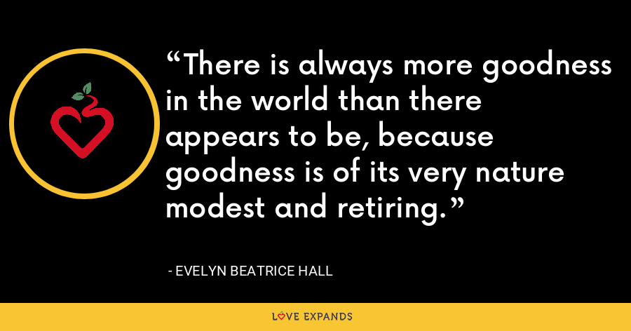 There is always more goodness in the world than there appears to be, because goodness is of its very nature modest and retiring. - Evelyn Beatrice Hall