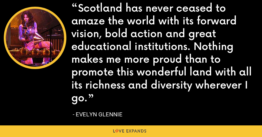 Scotland has never ceased to amaze the world with its forward vision, bold action and great educational institutions. Nothing makes me more proud than to promote this wonderful land with all its richness and diversity wherever I go. - Evelyn Glennie