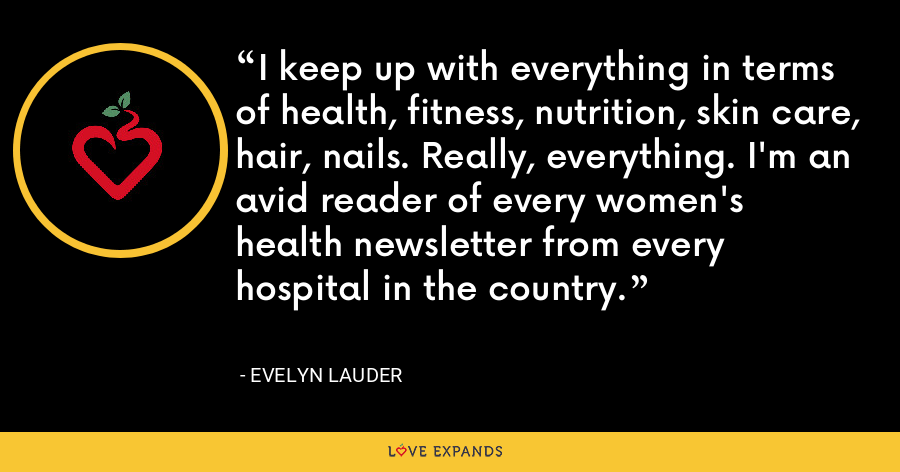 I keep up with everything in terms of health, fitness, nutrition, skin care, hair, nails. Really, everything. I'm an avid reader of every women's health newsletter from every hospital in the country. - Evelyn Lauder