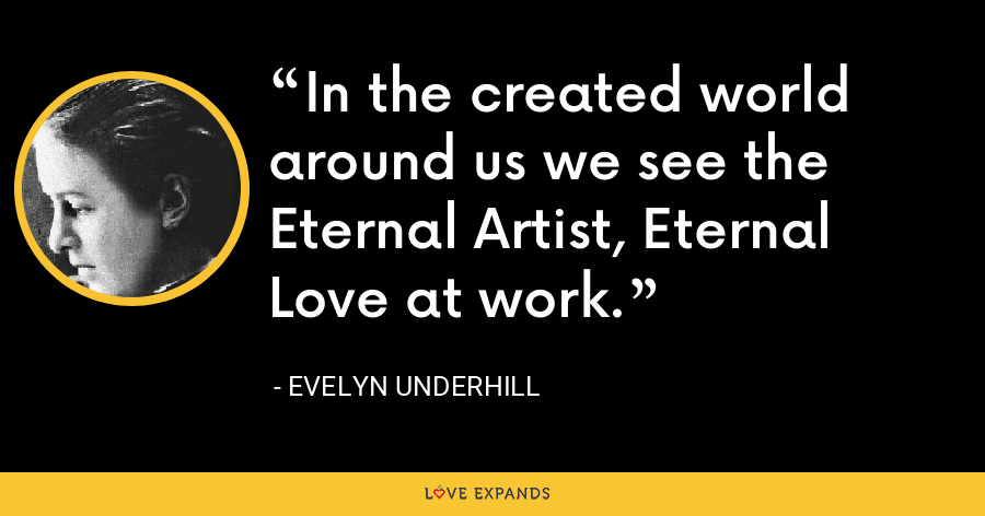 In the created world around us we see the Eternal Artist, Eternal Love at work. - Evelyn Underhill