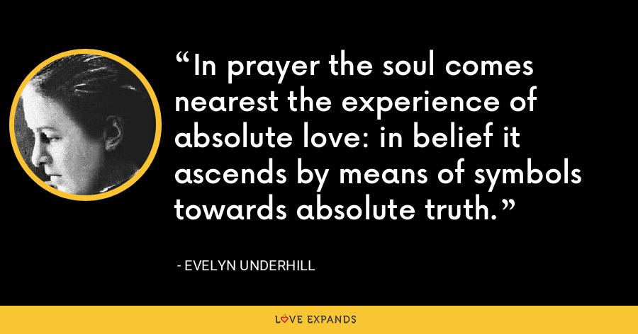 In prayer the soul comes nearest the experience of absolute love: in belief it ascends by means of symbols towards absolute truth. - Evelyn Underhill