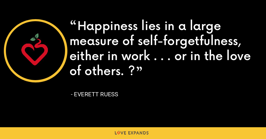 Happiness lies in a large measure of self-forgetfulness, either in work . . . or in the love of others. ? - Everett Ruess