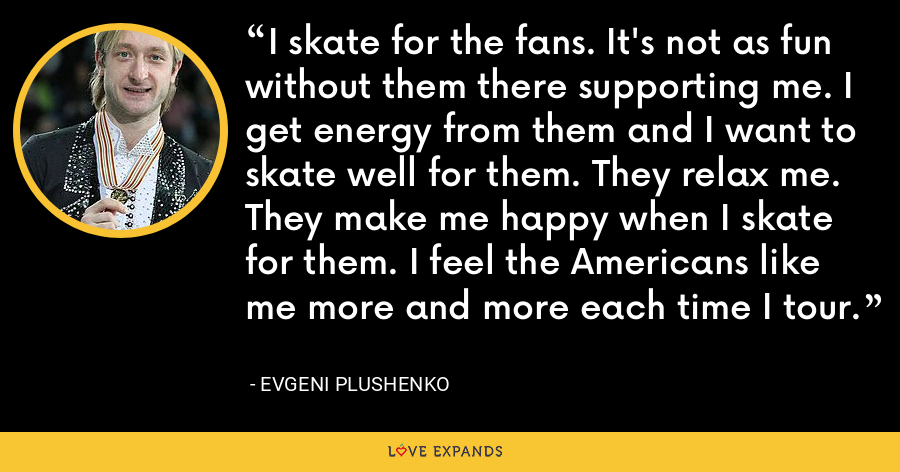 I skate for the fans. It's not as fun without them there supporting me. I get energy from them and I want to skate well for them. They relax me. They make me happy when I skate for them. I feel the Americans like me more and more each time I tour. - Evgeni Plushenko