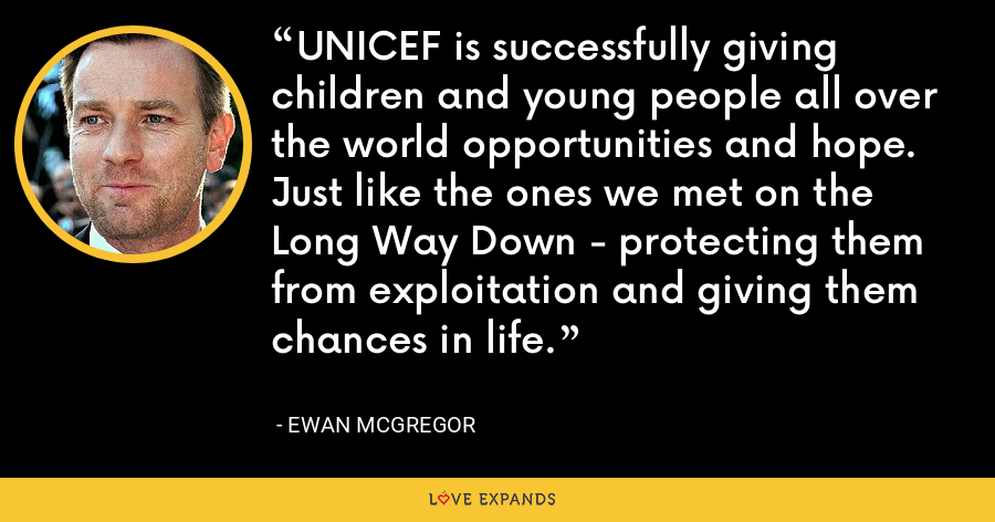 UNICEF is successfully giving children and young people all over the world opportunities and hope. Just like the ones we met on the Long Way Down - protecting them from exploitation and giving them chances in life. - Ewan McGregor