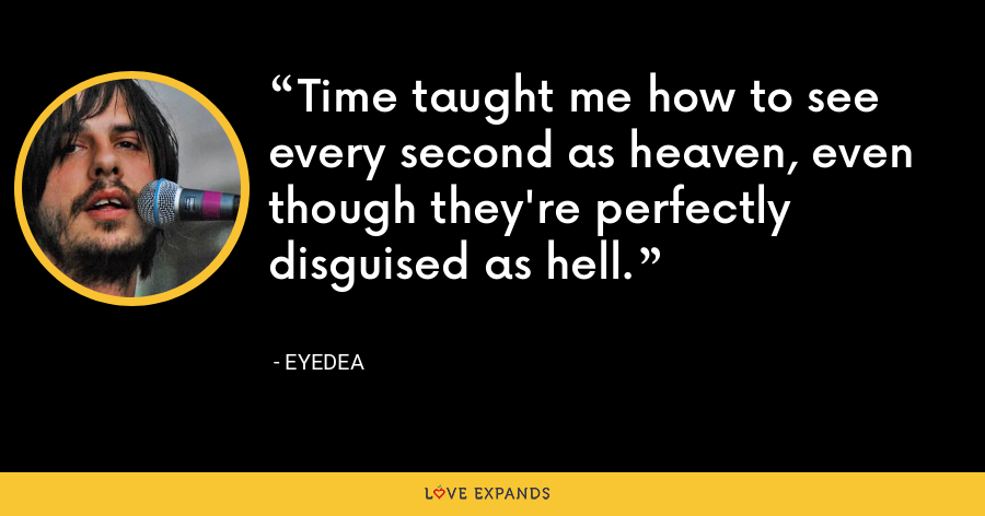 Time taught me how to see every second as heaven, even though they're perfectly disguised as hell. - Eyedea