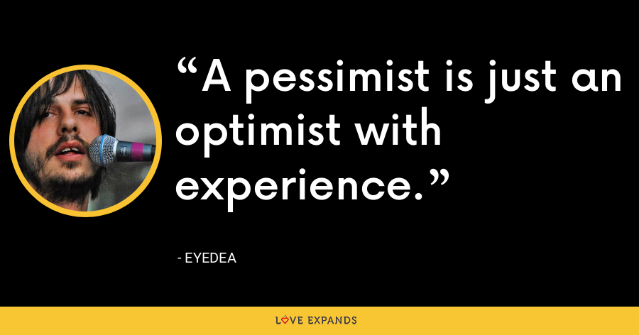A pessimist is just an optimist with experience. - Eyedea