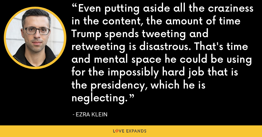 Even putting aside all the craziness in the content, the amount of time Trump spends tweeting and retweeting is disastrous. That's time and mental space he could be using for the impossibly hard job that is the presidency, which he is neglecting. - Ezra Klein
