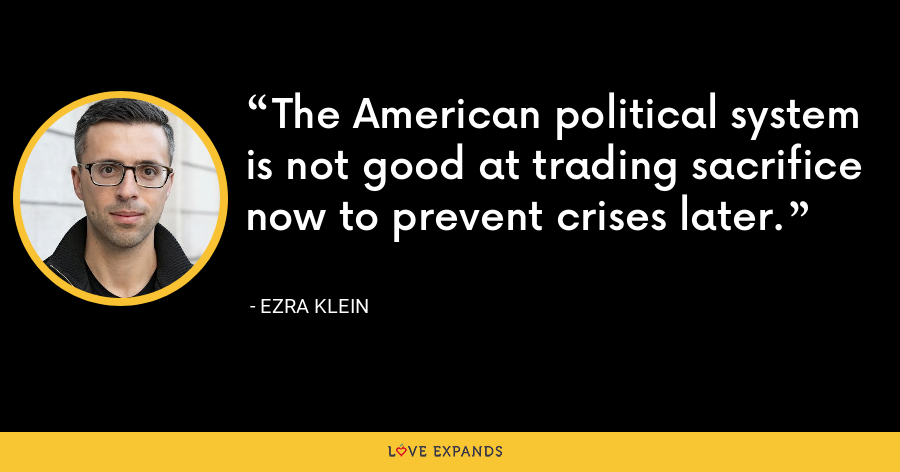 The American political system is not good at trading sacrifice now to prevent crises later. - Ezra Klein