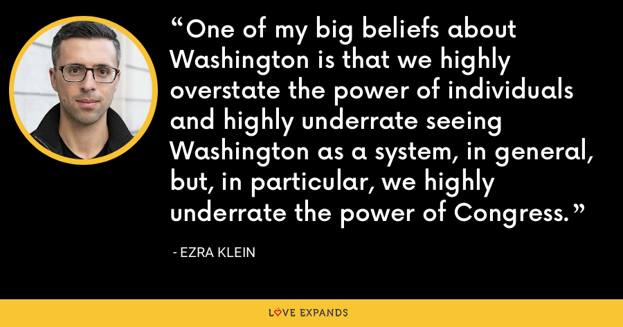 One of my big beliefs about Washington is that we highly overstate the power of individuals and highly underrate seeing Washington as a system, in general, but, in particular, we highly underrate the power of Congress. - Ezra Klein