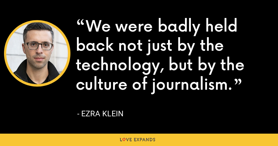 We were badly held back not just by the technology, but by the culture of journalism. - Ezra Klein