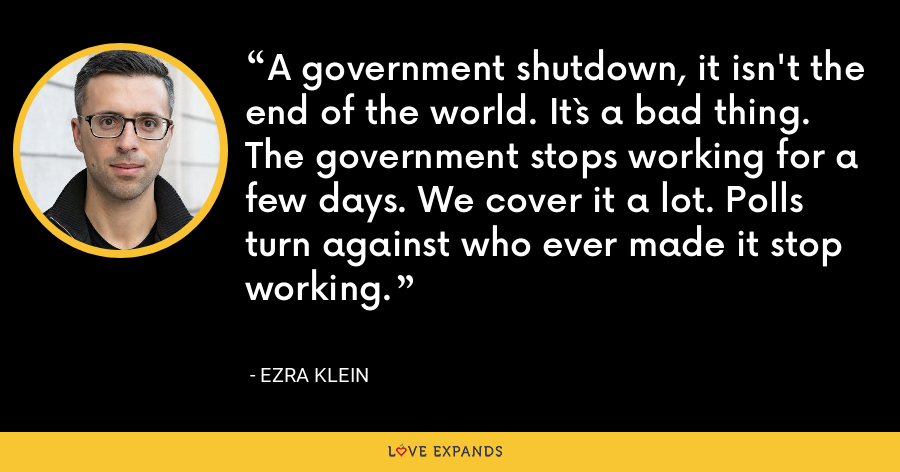 A government shutdown, it isn't the end of the world. It`s a bad thing. The government stops working for a few days. We cover it a lot. Polls turn against who ever made it stop working. - Ezra Klein