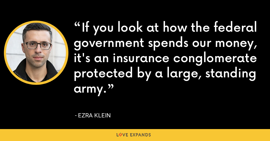 If you look at how the federal government spends our money, it's an insurance conglomerate protected by a large, standing army. - Ezra Klein