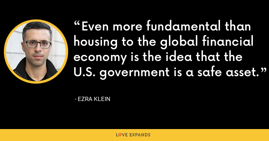 Even more fundamental than housing to the global financial economy is the idea that the U.S. government is a safe asset. - Ezra Klein
