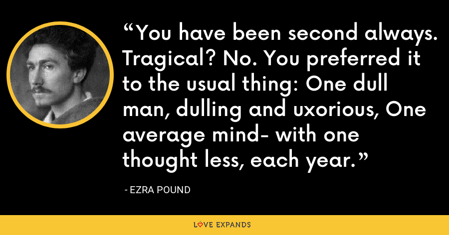 You have been second always. Tragical? No. You preferred it to the usual thing: One dull man, dulling and uxorious, One average mind- with one thought less, each year. - Ezra Pound
