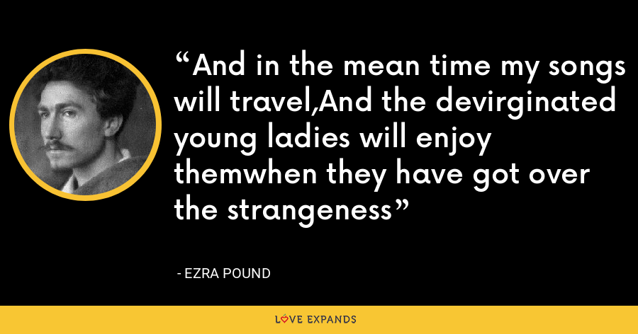 And in the mean time my songs will travel,And the devirginated young ladies will enjoy themwhen they have got over the strangeness - Ezra Pound