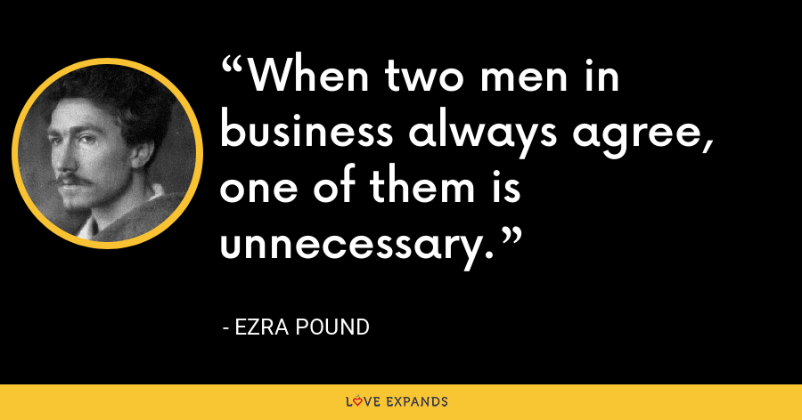 When two men in business always agree, one of them is unnecessary. - Ezra Pound
