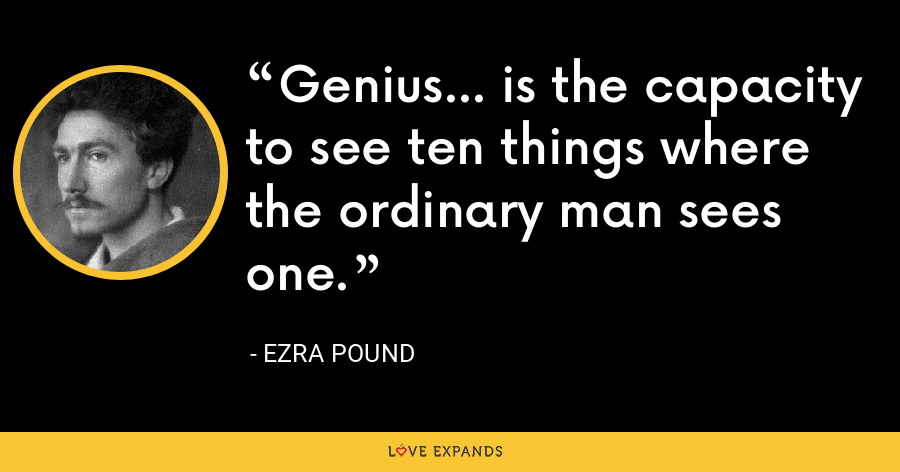 Genius... is the capacity to see ten things where the ordinary man sees one. - Ezra Pound