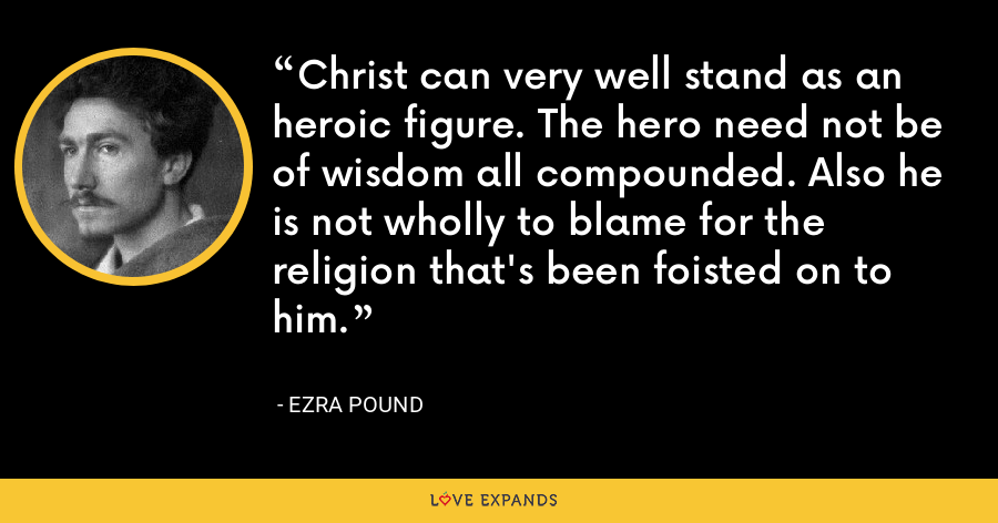 Christ can very well stand as an heroic figure. The hero need not be of wisdom all compounded. Also he is not wholly to blame for the religion that's been foisted on to him. - Ezra Pound
