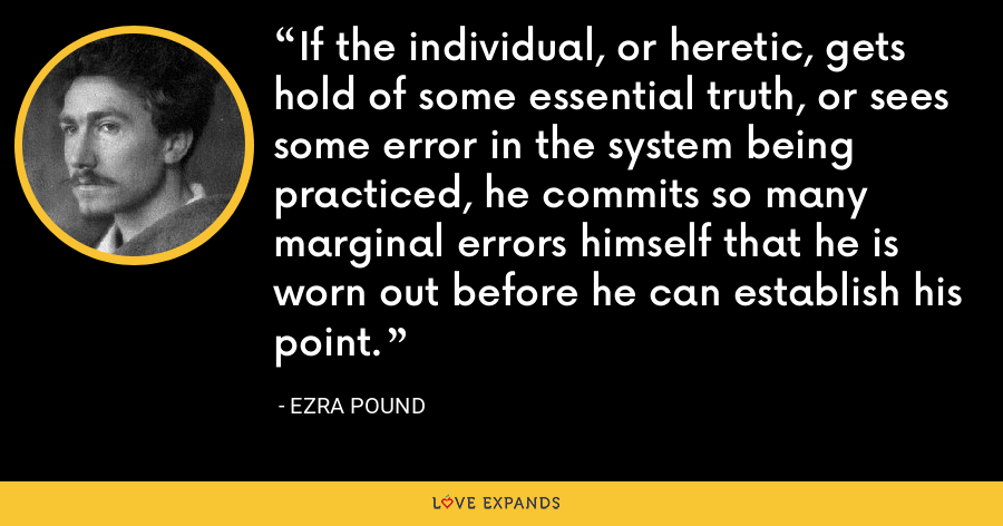 If the individual, or heretic, gets hold of some essential truth, or sees some error in the system being practiced, he commits so many marginal errors himself that he is worn out before he can establish his point. - Ezra Pound