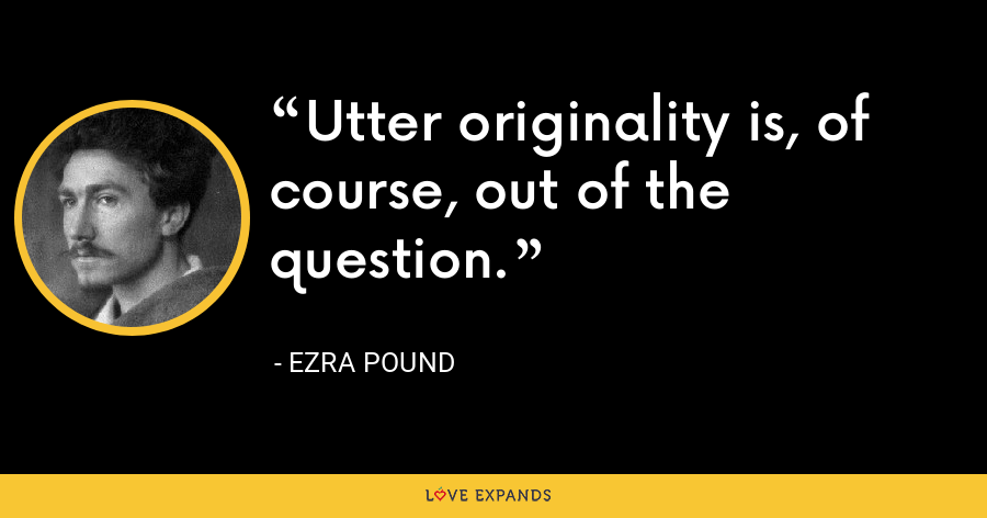 Utter originality is, of course, out of the question. - Ezra Pound