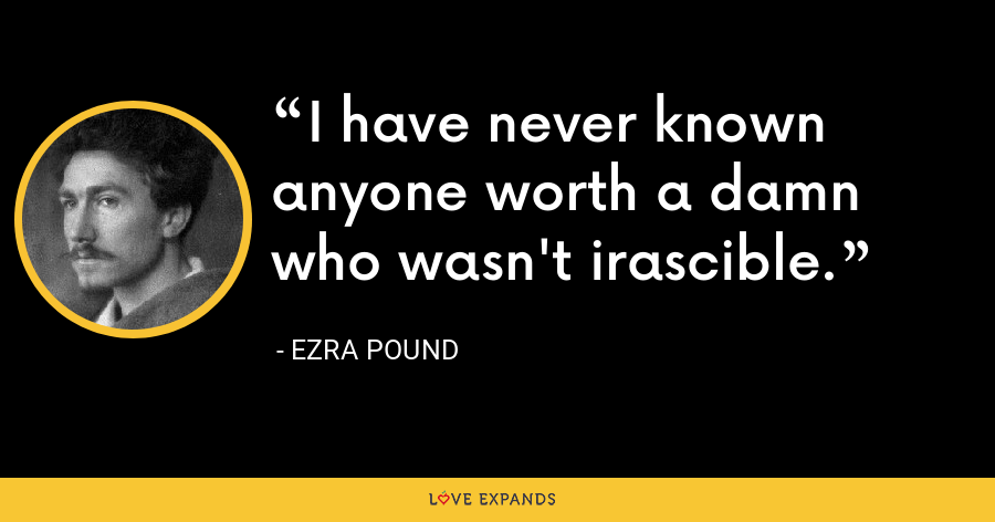 I have never known anyone worth a damn who wasn't irascible. - Ezra Pound