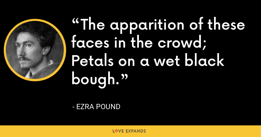 The apparition of these faces in the crowd; Petals on a wet black bough. - Ezra Pound