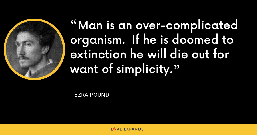 Man is an over-complicated organism.  If he is doomed to extinction he will die out for want of simplicity. - Ezra Pound