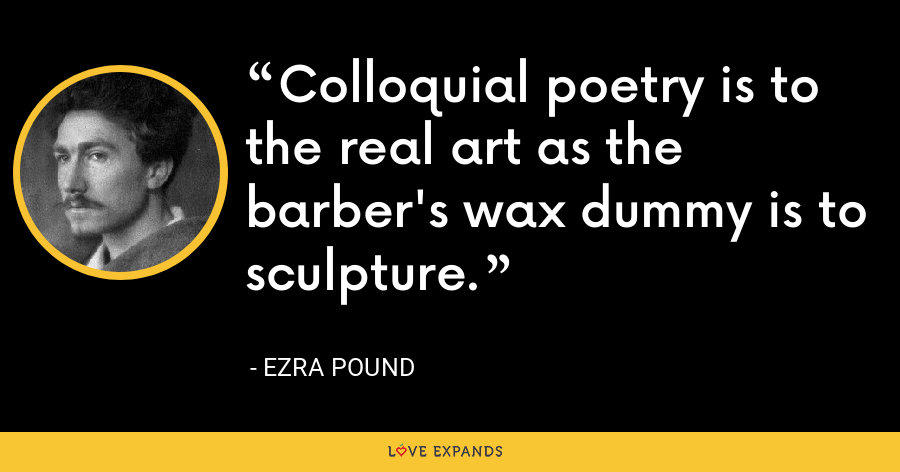 Colloquial poetry is to the real art as the barber's wax dummy is to sculpture. - Ezra Pound
