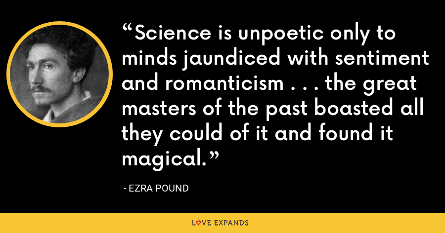 Science is unpoetic only to minds jaundiced with sentiment and romanticism . . . the great masters of the past boasted all they could of it and found it magical. - Ezra Pound