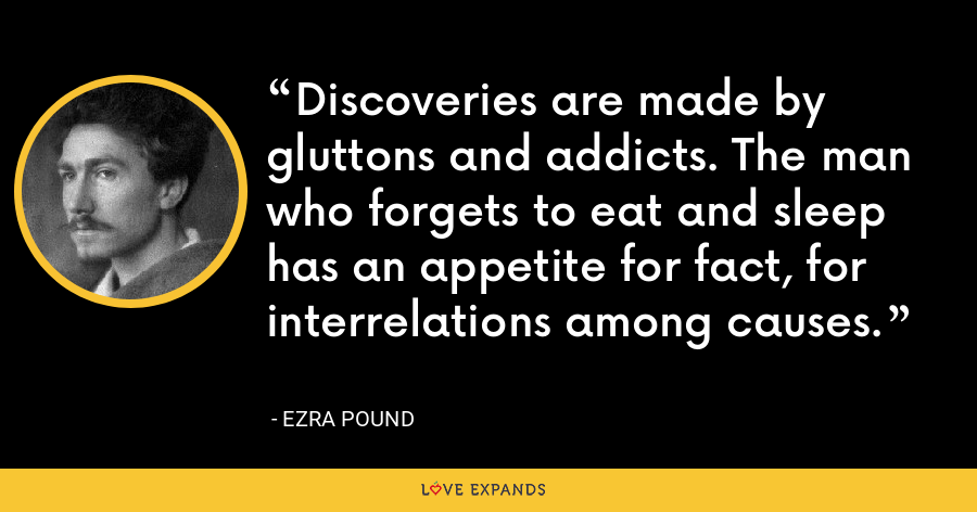 Discoveries are made by gluttons and addicts. The man who forgets to eat and sleep has an appetite for fact, for interrelations among causes. - Ezra Pound