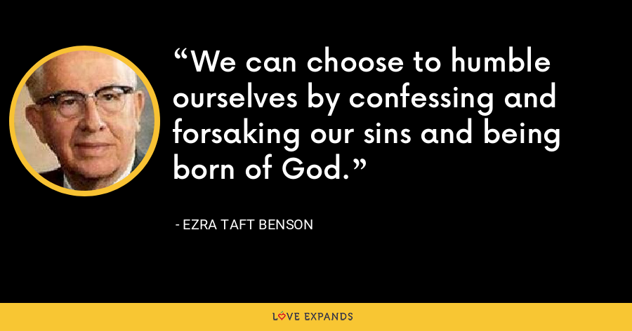 We can choose to humble ourselves by confessing and forsaking our sins and being born of God. - Ezra Taft Benson
