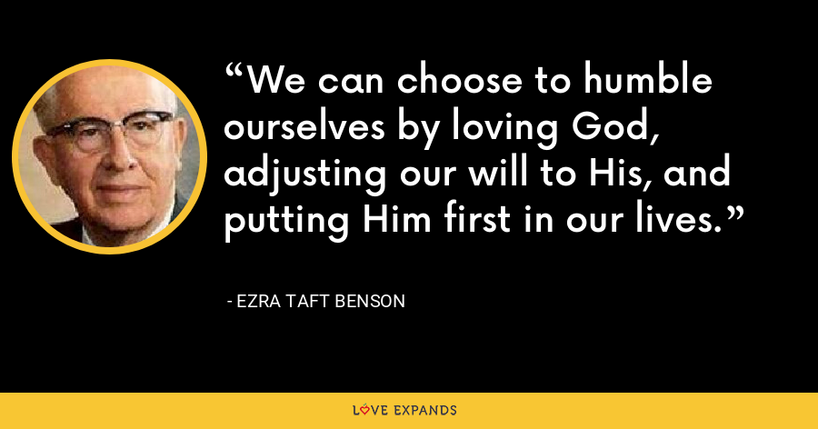 We can choose to humble ourselves by loving God, adjusting our will to His, and putting Him first in our lives. - Ezra Taft Benson