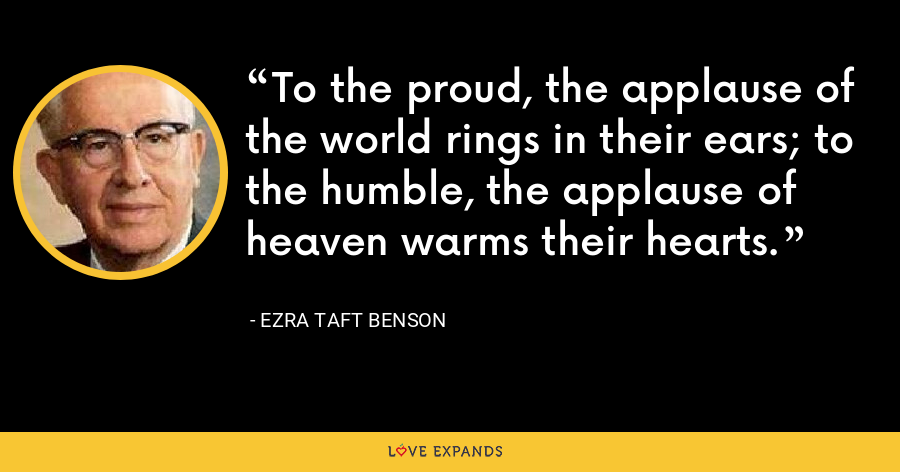 To the proud, the applause of the world rings in their ears; to the humble, the applause of heaven warms their hearts. - Ezra Taft Benson
