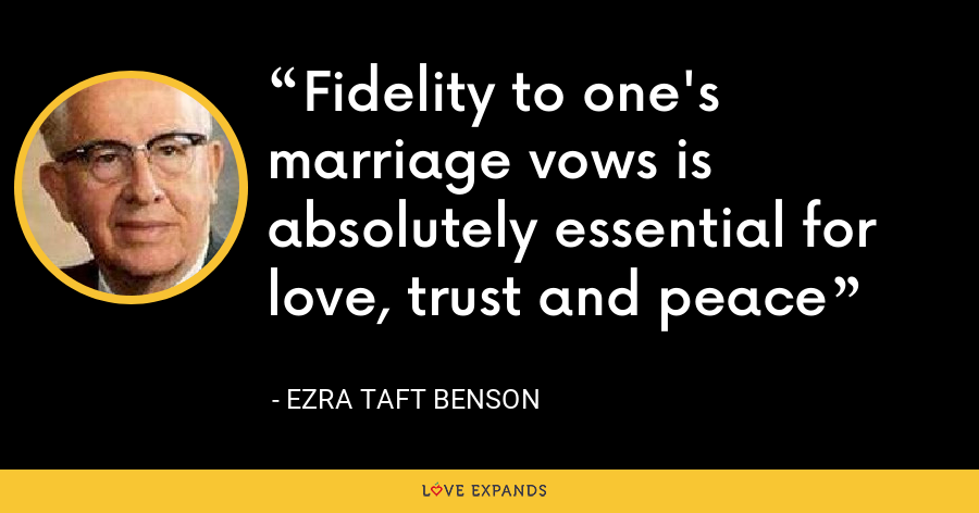 Fidelity to one's marriage vows is absolutely essential for love, trust and peace - Ezra Taft Benson