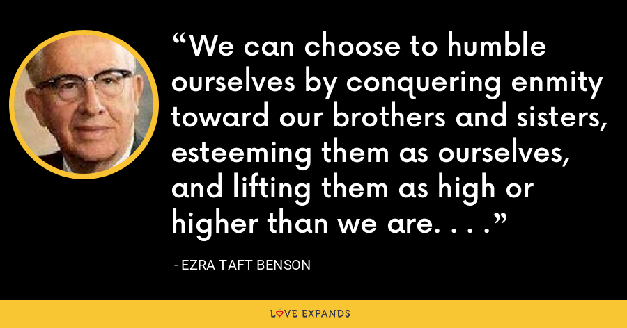 We can choose to humble ourselves by conquering enmity toward our brothers and sisters, esteeming them as ourselves, and lifting them as high or higher than we are. . . . - Ezra Taft Benson