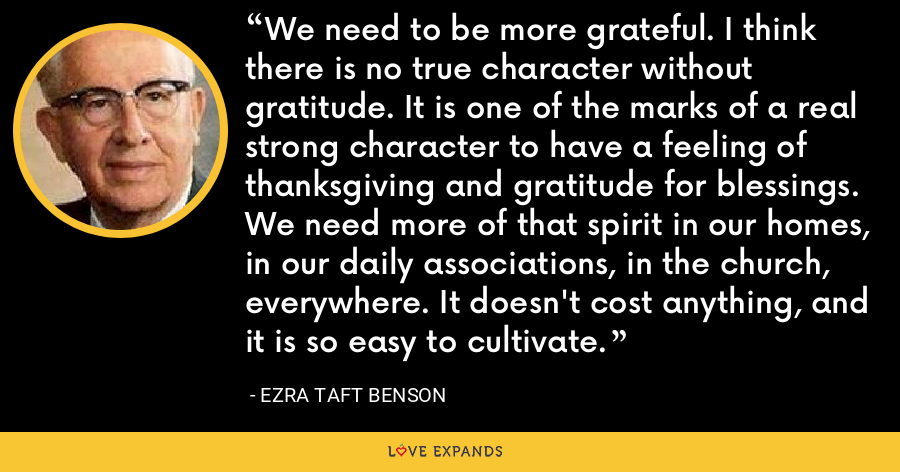 We need to be more grateful. I think there is no true character without gratitude. It is one of the marks of a real strong character to have a feeling of thanksgiving and gratitude for blessings. We need more of that spirit in our homes, in our daily associations, in the church, everywhere. It doesn't cost anything, and it is so easy to cultivate. - Ezra Taft Benson