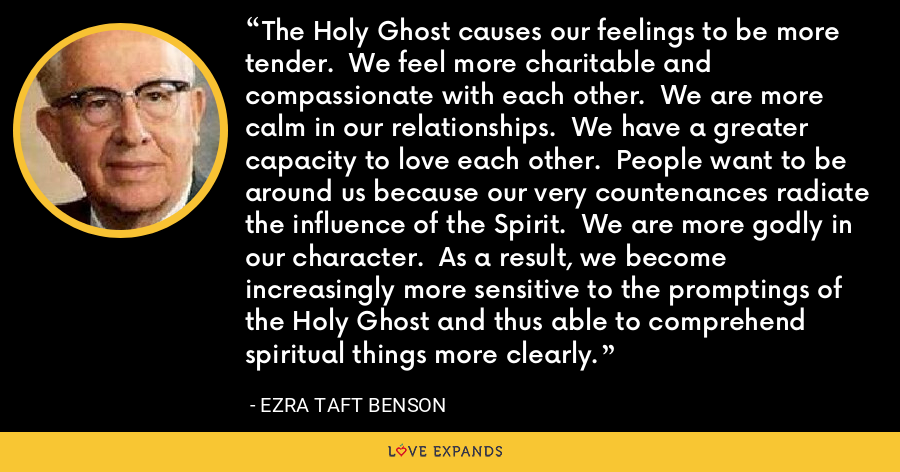 The Holy Ghost causes our feelings to be more tender.  We feel more charitable and compassionate with each other.  We are more calm in our relationships.  We have a greater capacity to love each other.  People want to be around us because our very countenances radiate the influence of the Spirit.  We are more godly in our character.  As a result, we become increasingly more sensitive to the promptings of the Holy Ghost and thus able to comprehend spiritual things more clearly. - Ezra Taft Benson