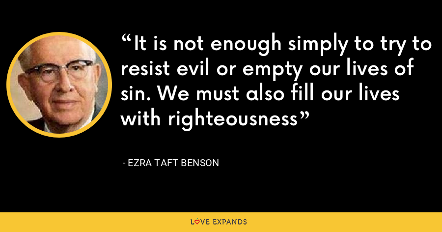 It is not enough simply to try to resist evil or empty our lives of sin. We must also fill our lives with righteousness - Ezra Taft Benson