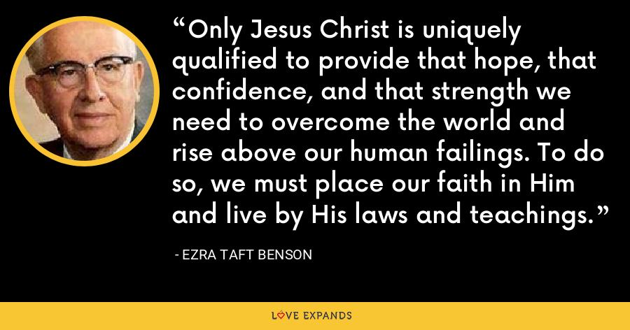Only Jesus Christ is uniquely qualified to provide that hope, that confidence, and that strength we need to overcome the world and rise above our human failings. To do so, we must place our faith in Him and live by His laws and teachings. - Ezra Taft Benson