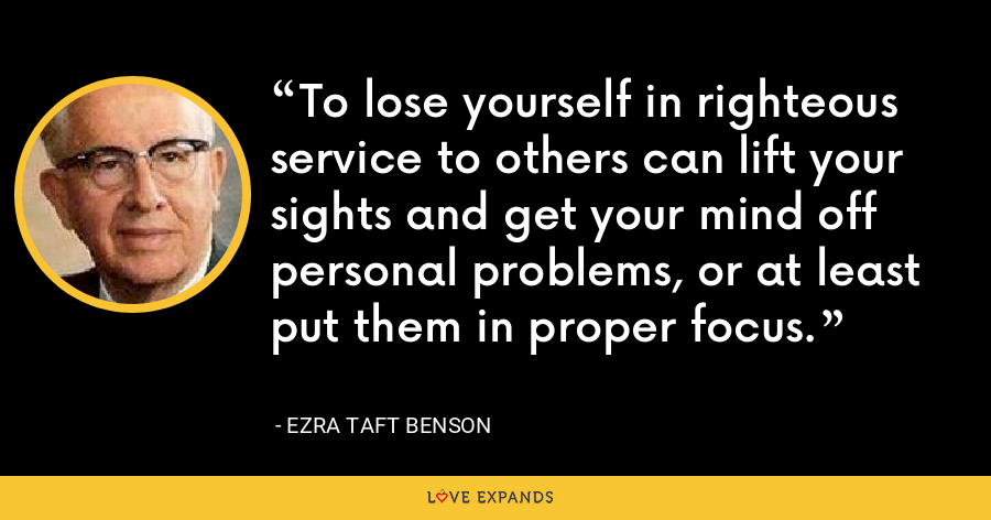 To lose yourself in righteous service to others can lift your sights and get your mind off personal problems, or at least put them in proper focus. - Ezra Taft Benson