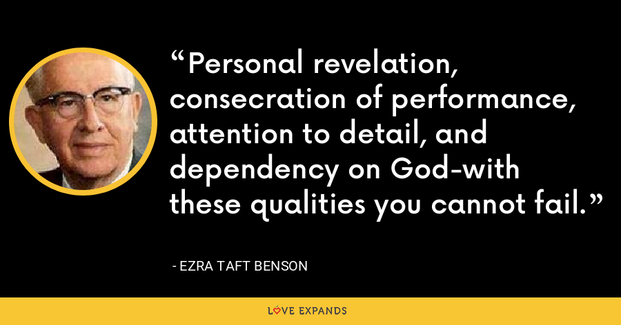 Personal revelation, consecration of performance, attention to detail, and dependency on God-with these qualities you cannot fail. - Ezra Taft Benson