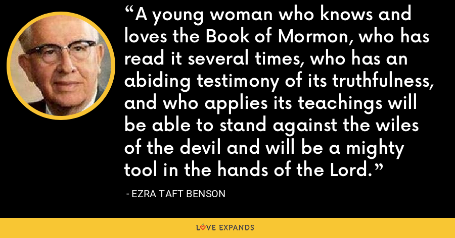 A young woman who knows and loves the Book of Mormon, who has read it several times, who has an abiding testimony of its truthfulness, and who applies its teachings will be able to stand against the wiles of the devil and will be a mighty tool in the hands of the Lord. - Ezra Taft Benson