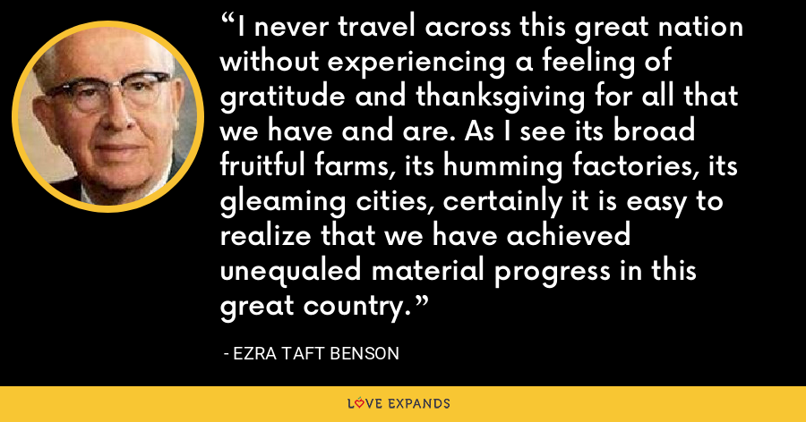 I never travel across this great nation without experiencing a feeling of gratitude and thanksgiving for all that we have and are. As I see its broad fruitful farms, its humming factories, its gleaming cities, certainly it is easy to realize that we have achieved unequaled material progress in this great country. - Ezra Taft Benson