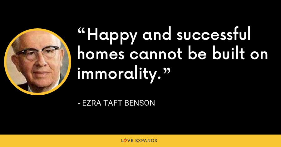 Happy and successful homes cannot be built on immorality. - Ezra Taft Benson